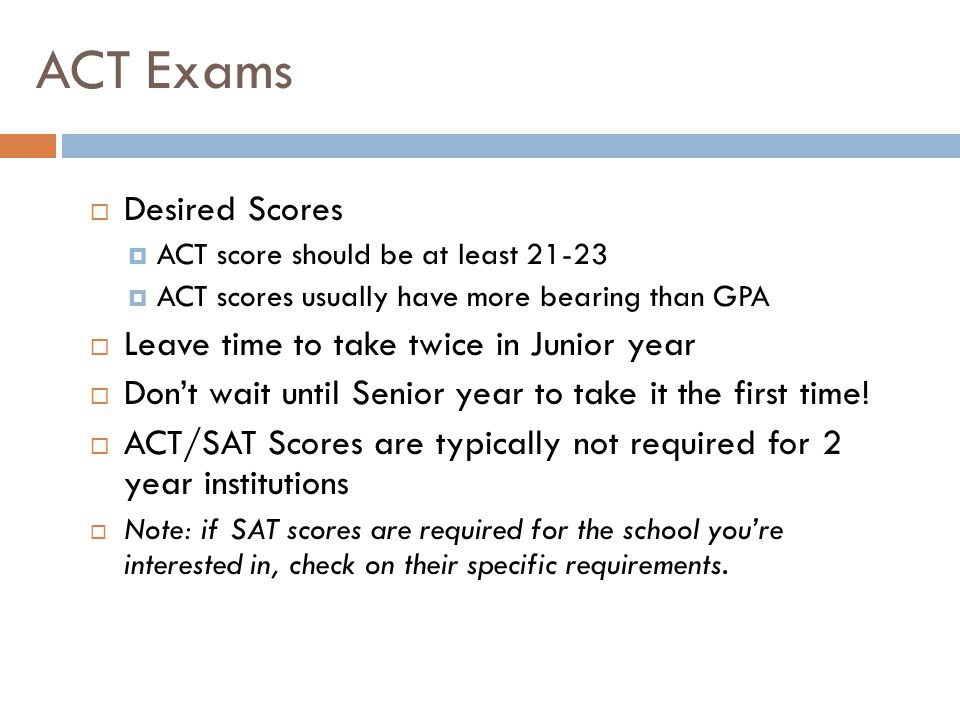 ACT Exams  Desired Scores  ACT score should be at least 21-23  ACT scores usually have more bearing than GPA  Leave time to take twice in Junior year  Don't wait until Senior year to take it the first time.