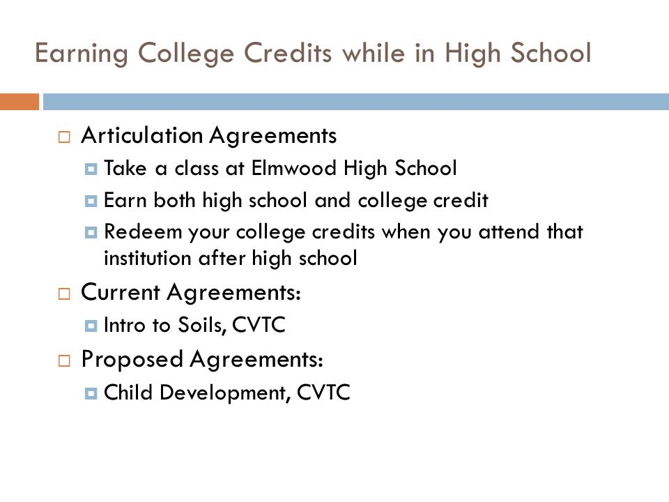 Earning College Credits while in High School  Articulation Agreements  Take a class at Elmwood High School  Earn both high school and college credit  Redeem your college credits when you attend that institution after high school  Current Agreements:  Intro to Soils, CVTC  Proposed Agreements:  Child Development, CVTC