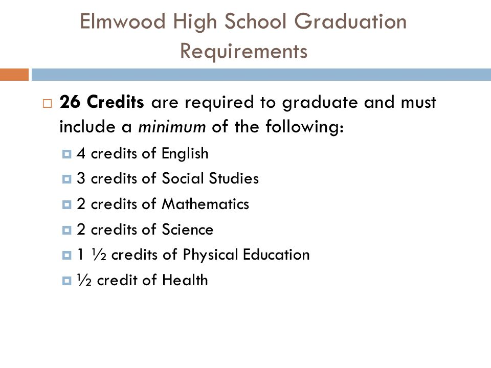 Elmwood High School Graduation Requirements  26 Credits are required to graduate and must include a minimum of the following:  4 credits of English  3 credits of Social Studies  2 credits of Mathematics  2 credits of Science  1 ½ credits of Physical Education  ½ credit of Health