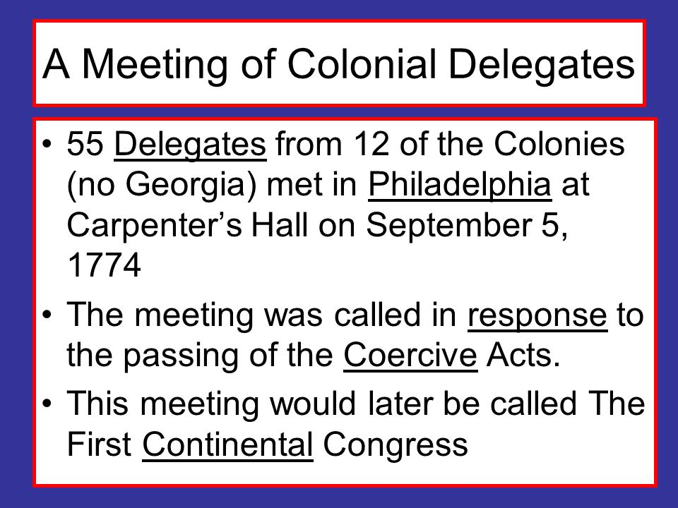 A Meeting of Colonial Delegates 55 Delegates from 12 of the Colonies (no Georgia) met in Philadelphia at Carpenter's Hall on September 5, 1774 The meeting was called in response to the passing of the Coercive Acts.
