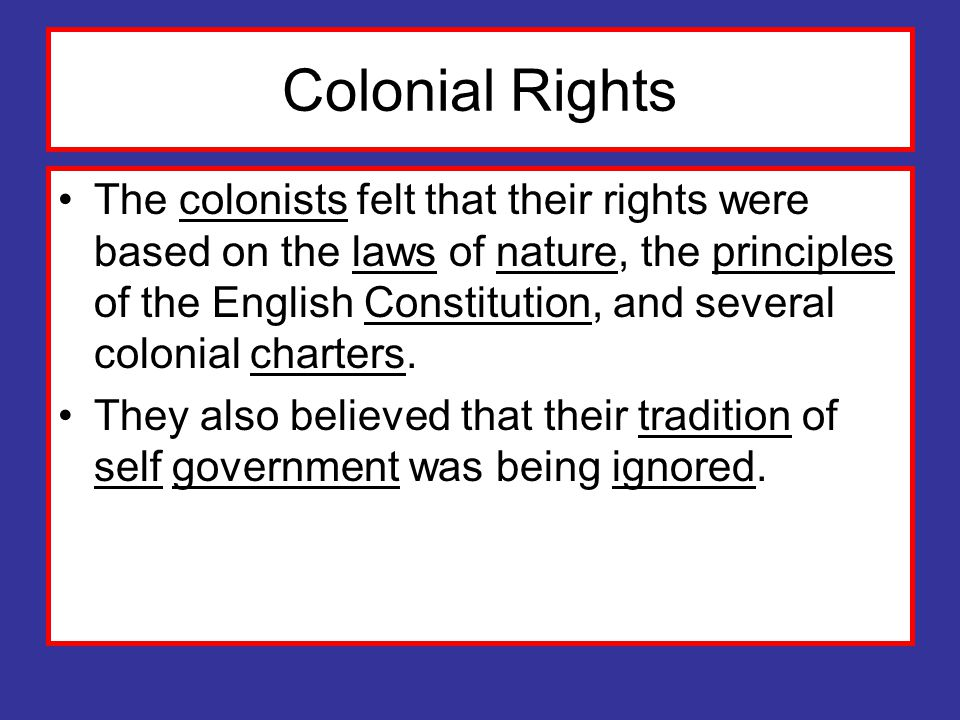 Colonial Rights The colonists felt that their rights were based on the laws of nature, the principles of the English Constitution, and several colonial charters.