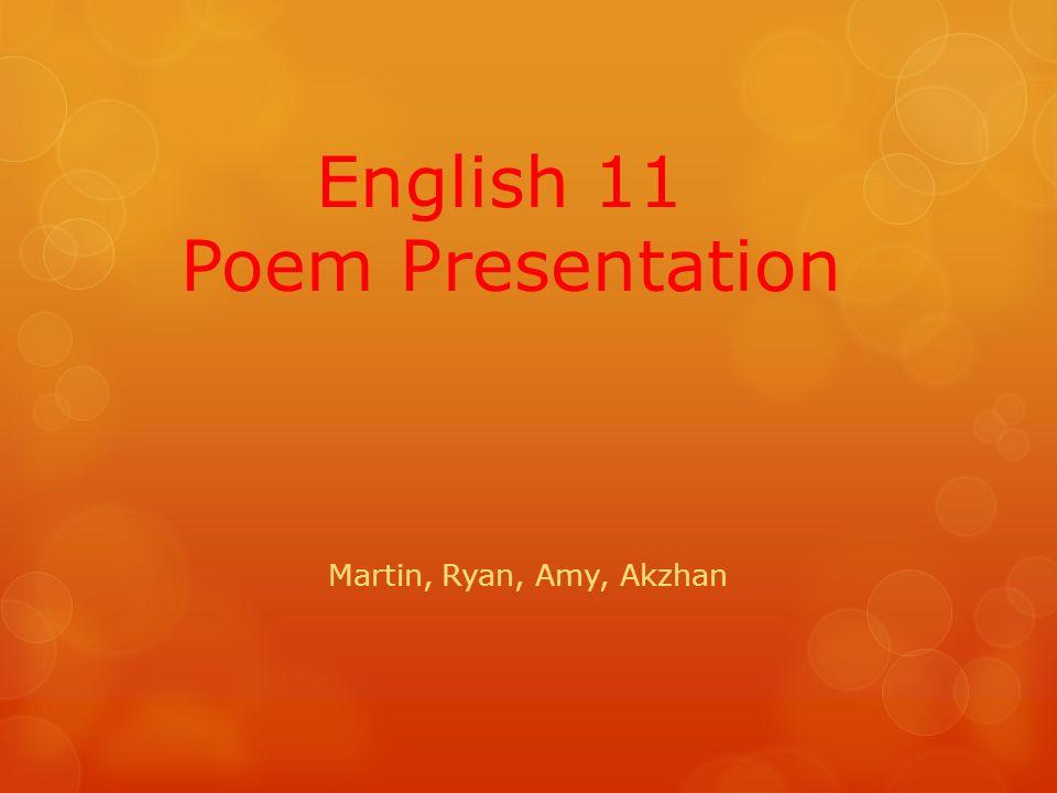 English 11 Poem Presentation Martin, Ryan, Amy, Akzhan