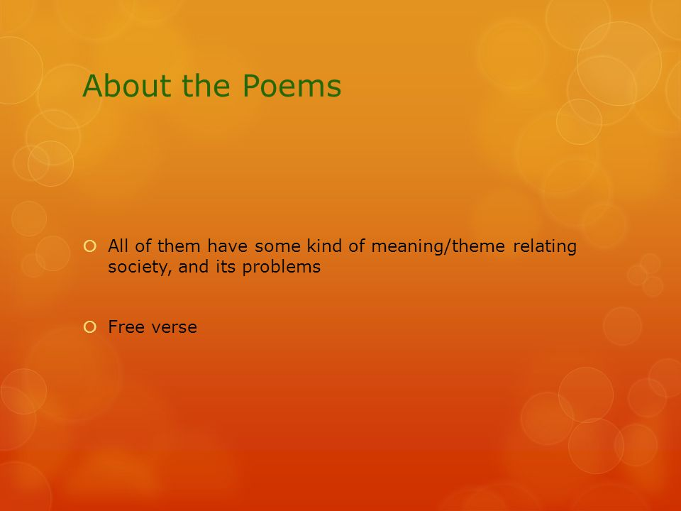 About the Poems  All of them have some kind of meaning/theme relating society, and its problems  Free verse