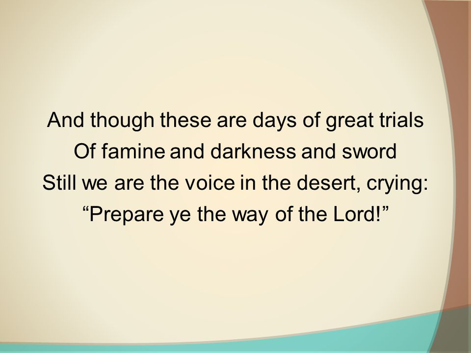 And though these are days of great trials Of famine and darkness and sword Still we are the voice in the desert, crying: Prepare ye the way of the Lord!