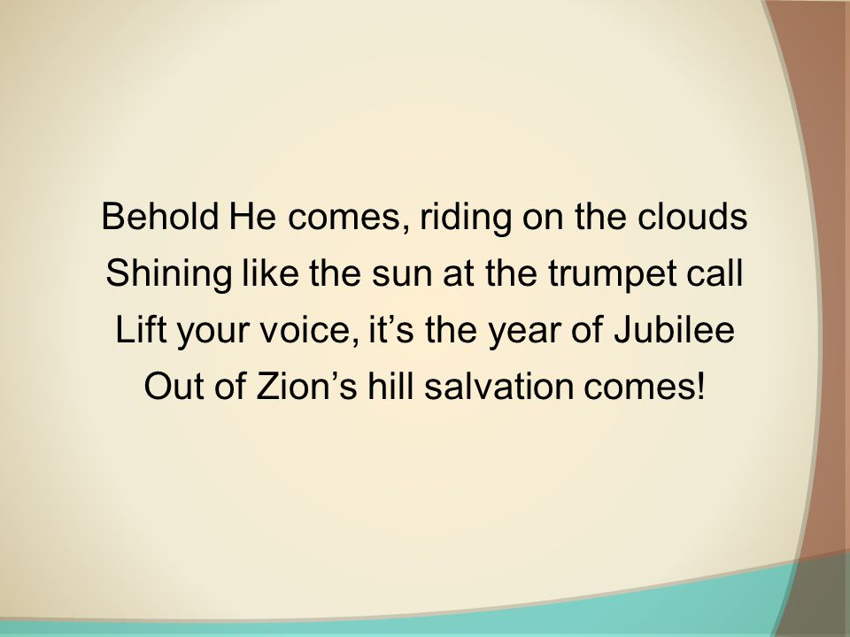 Behold He comes, riding on the clouds Shining like the sun at the trumpet call Lift your voice, it's the year of Jubilee Out of Zion's hill salvation