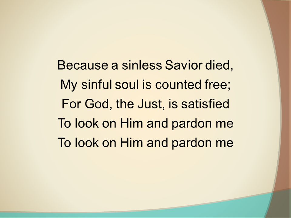 Because a sinless Savior died, My sinful soul is counted free; For God, the Just, is satisfied To look on Him and pardon me