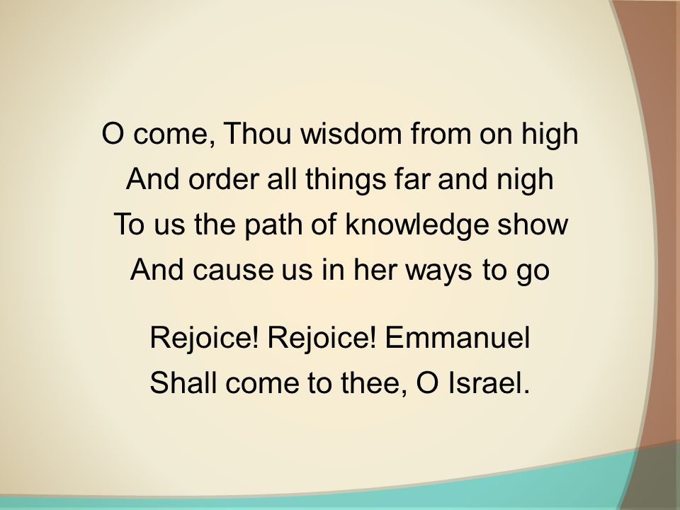 O come, Thou wisdom from on high And order all things far and nigh To us the path of knowledge show And cause us in her ways to go Rejoice! Rejoice! E