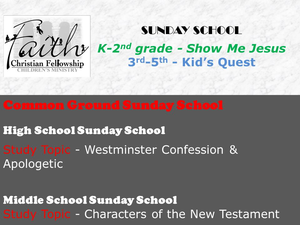 Common Ground Sunday School High School Sunday School Study Topic - Westminster Confession & Apologetic Middle School Sunday School Study Topic - Characters of the New Testament SUNDAY SCHOOL K-2 nd grade - Show Me Jesus 3 rd -5 th - Kid's Quest