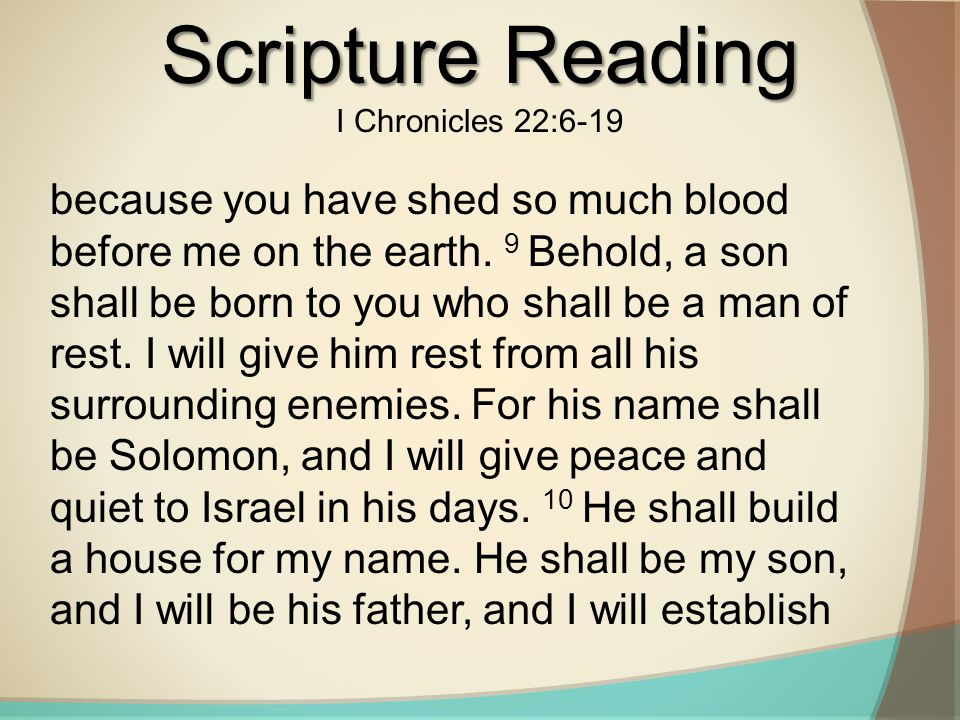 Scripture Reading I Chronicles 22:6-19 because you have shed so much blood before me on the earth.