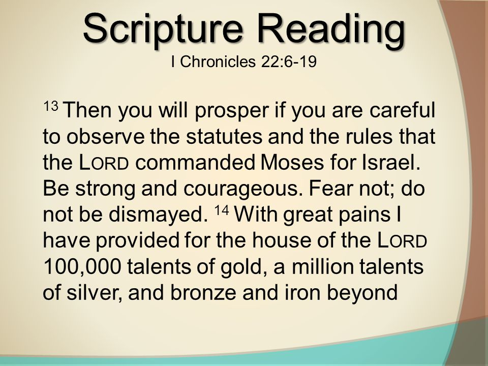 Scripture Reading I Chronicles 22:6-19 13 Then you will prosper if you are careful to observe the statutes and the rules that the L ORD commanded Moses for Israel.