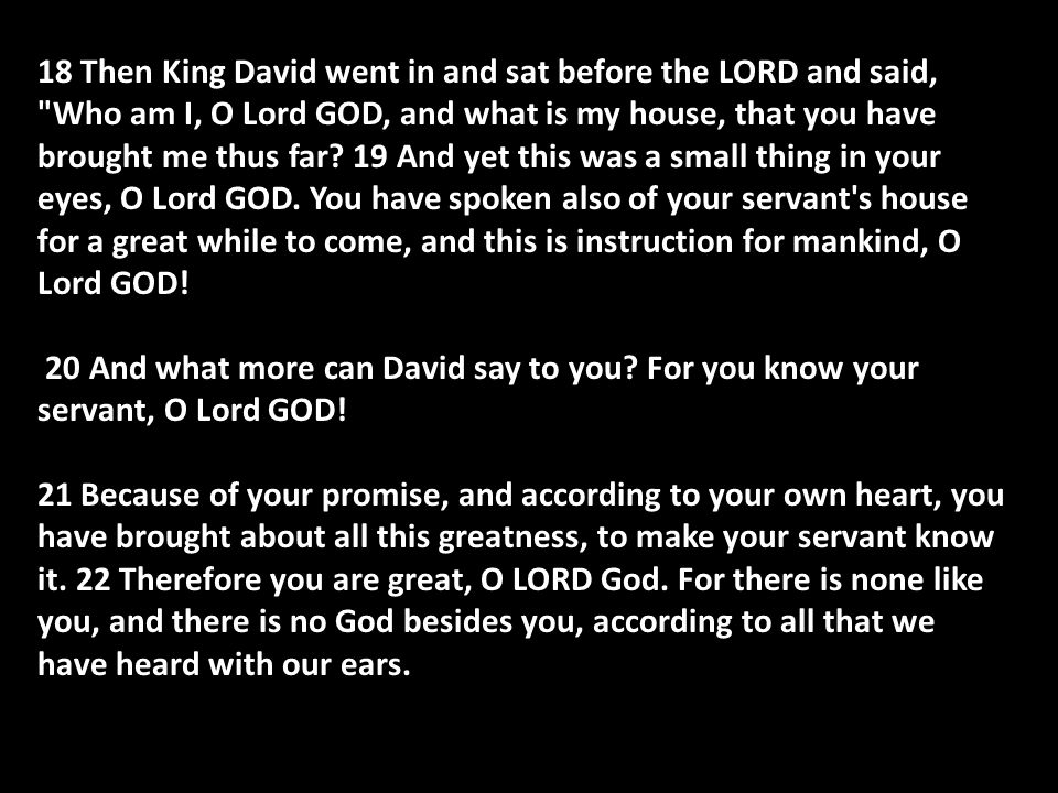 18 Then King David went in and sat before the LORD and said, Who am I, O Lord GOD, and what is my house, that you have brought me thus far.