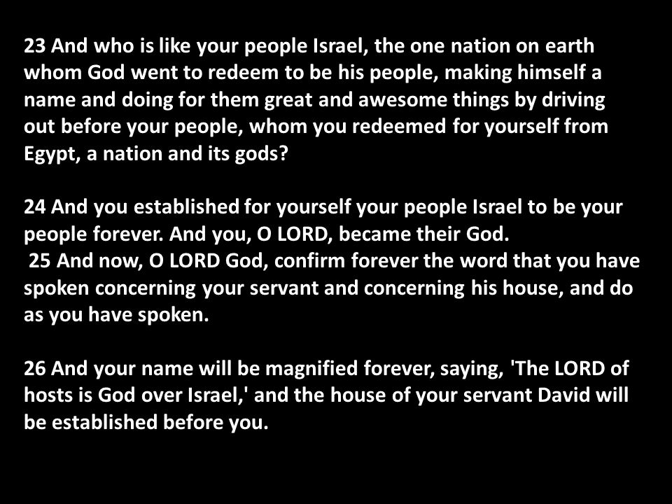23 And who is like your people Israel, the one nation on earth whom God went to redeem to be his people, making himself a name and doing for them great and awesome things by driving out before your people, whom you redeemed for yourself from Egypt, a nation and its gods.