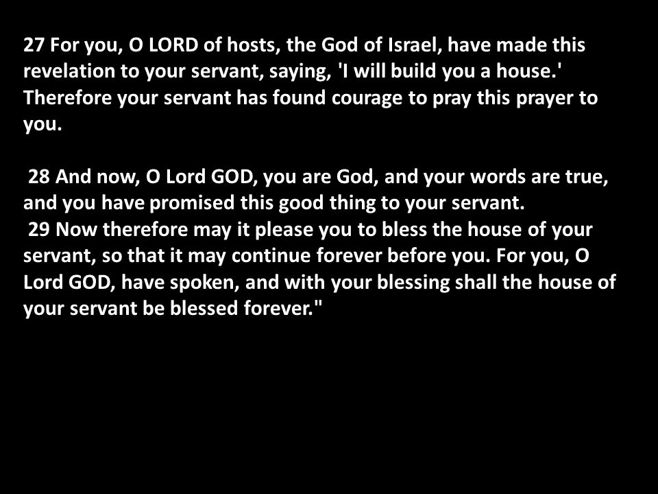27 For you, O LORD of hosts, the God of Israel, have made this revelation to your servant, saying, I will build you a house. Therefore your servant has found courage to pray this prayer to you.