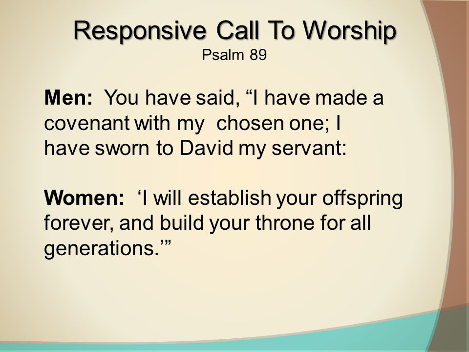 Men: You have said, I have made a covenant with my chosen one; I have sworn to David my servant: Women: 'I will establish your offspring forever, and build your throne for all generations.' Responsive Call To Worship Psalm 89