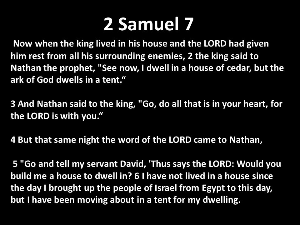 2 Samuel 7 Now when the king lived in his house and the LORD had given him rest from all his surrounding enemies, 2 the king said to Nathan the prophet, See now, I dwell in a house of cedar, but the ark of God dwells in a tent. 3 And Nathan said to the king, Go, do all that is in your heart, for the LORD is with you. 4 But that same night the word of the LORD came to Nathan, 5 Go and tell my servant David, Thus says the LORD: Would you build me a house to dwell in.