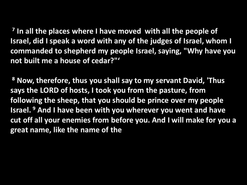 7 In all the places where I have moved with all the people of Israel, did I speak a word with any of the judges of Israel, whom I commanded to shepherd my people Israel, saying, Why have you not built me a house of cedar ' 8 Now, therefore, thus you shall say to my servant David, Thus says the LORD of hosts, I took you from the pasture, from following the sheep, that you should be prince over my people Israel.