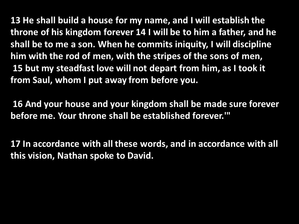 13 He shall build a house for my name, and I will establish the throne of his kingdom forever 14 I will be to him a father, and he shall be to me a son.