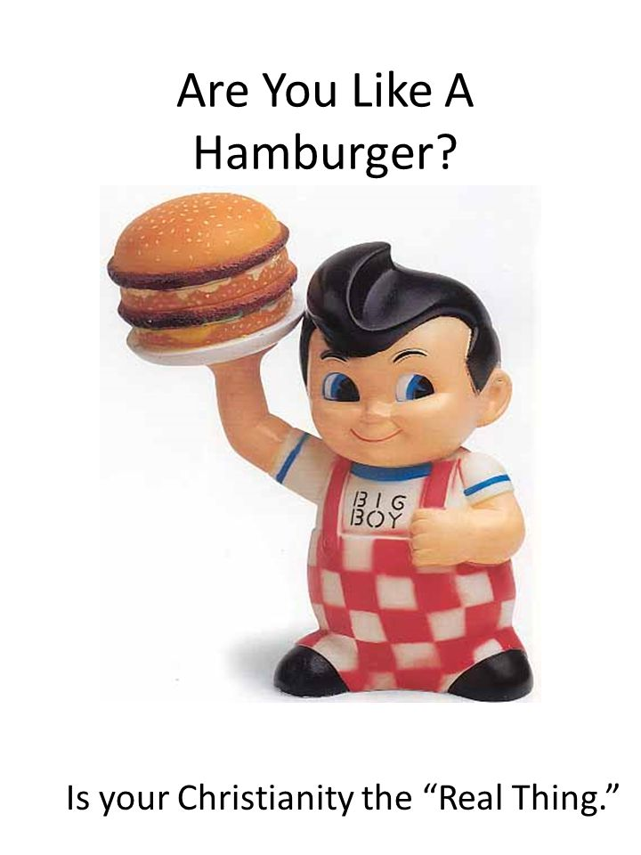 Are You Like A Hamburger? Is your Christianity the Real Thing.