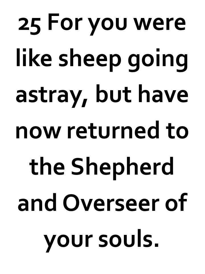 25 For you were like sheep going astray, but have now returned to the Shepherd and Overseer of your souls.