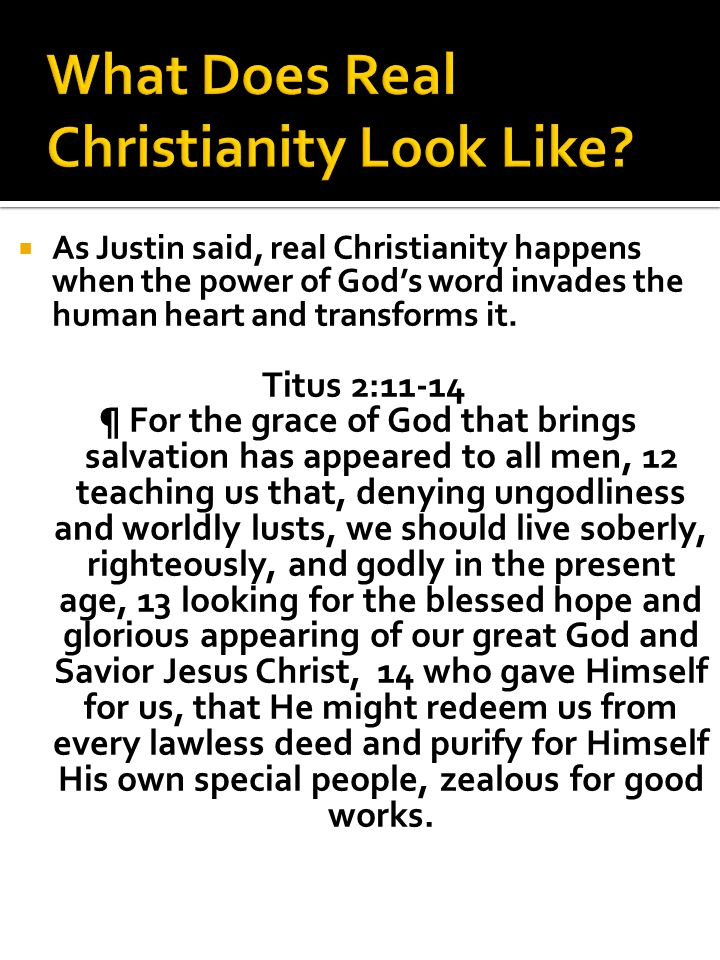  As Justin said, real Christianity happens when the power of God's word invades the human heart and transforms it.