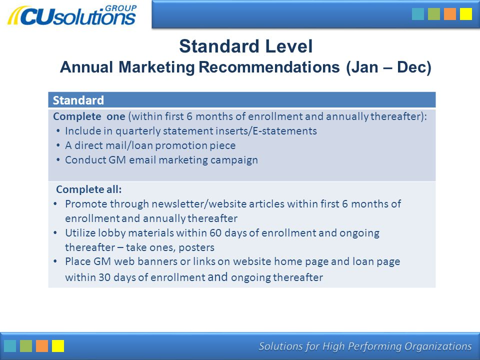 Standard Level Annual Marketing Recommendations (Jan – Dec) Standard Complete one (within first 6 months of enrollment and annually thereafter): Include in quarterly statement inserts/E-statements A direct mail/loan promotion piece Conduct GM email marketing campaign Complete all: Promote through newsletter/website articles within first 6 months of enrollment and annually thereafter Utilize lobby materials within 60 days of enrollment and ongoing thereafter – take ones, posters Place GM web banners or links on website home page and loan page within 30 days of enrollment and ongoing thereafter