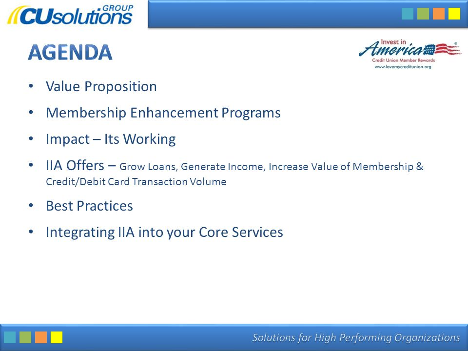 Value Proposition Membership Enhancement Programs Impact – Its Working IIA Offers – Grow Loans, Generate Income, Increase Value of Membership & Credit/Debit Card Transaction Volume Best Practices Integrating IIA into your Core Services