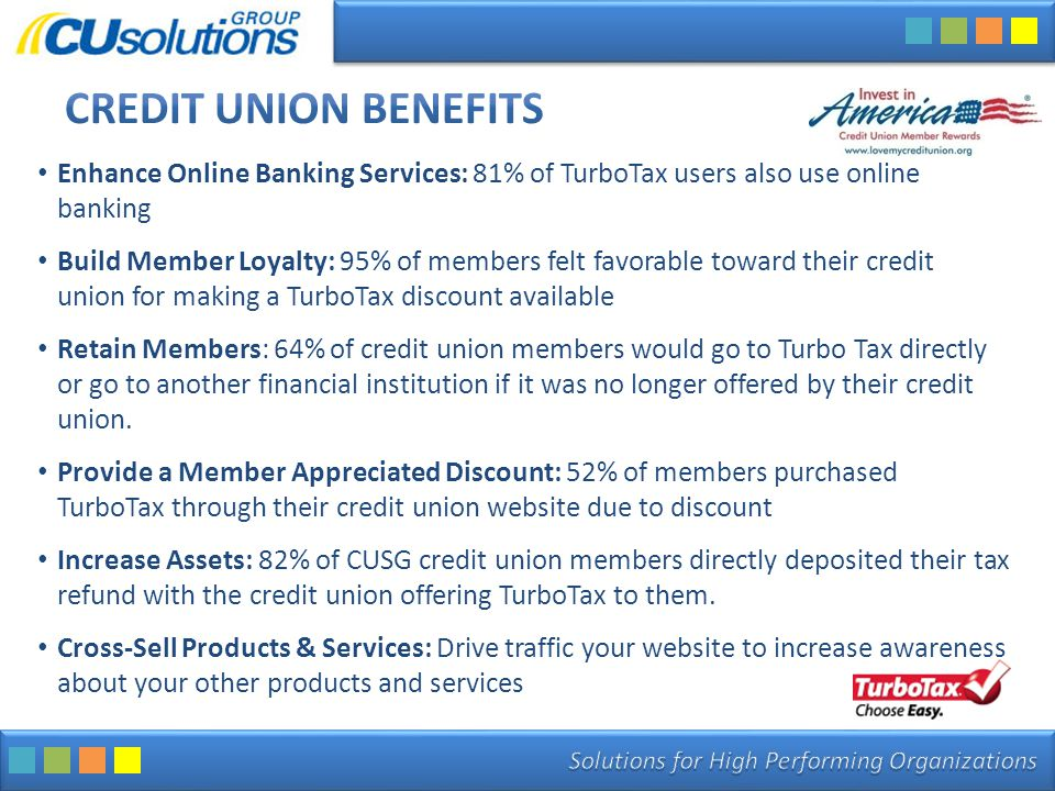 Enhance Online Banking Services: 81% of TurboTax users also use online banking Build Member Loyalty: 95% of members felt favorable toward their credit union for making a TurboTax discount available Retain Members: 64% of credit union members would go to Turbo Tax directly or go to another financial institution if it was no longer offered by their credit union.