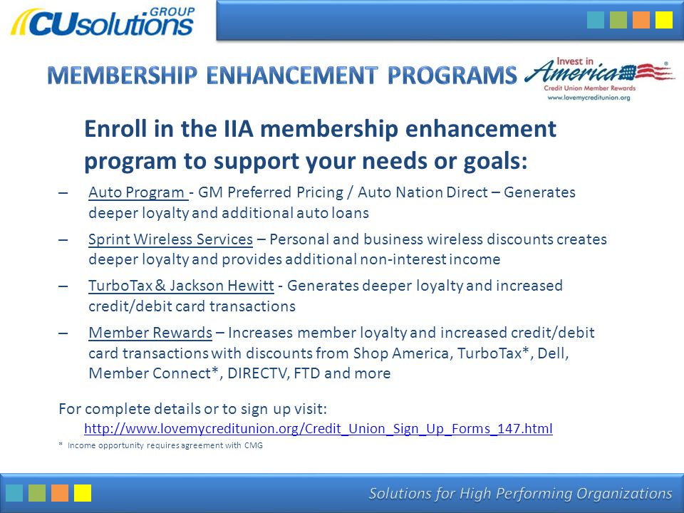Enroll in the IIA membership enhancement program to support your needs or goals: – Auto Program - GM Preferred Pricing / Auto Nation Direct – Generates deeper loyalty and additional auto loans – Sprint Wireless Services – Personal and business wireless discounts creates deeper loyalty and provides additional non-interest income – TurboTax & Jackson Hewitt - Generates deeper loyalty and increased credit/debit card transactions – Member Rewards – Increases member loyalty and increased credit/debit card transactions with discounts from Shop America, TurboTax*, Dell, Member Connect*, DIRECTV, FTD and more For complete details or to sign up visit: http://www.lovemycreditunion.org/Credit_Union_Sign_Up_Forms_147.html http://www.lovemycreditunion.org/Credit_Union_Sign_Up_Forms_147.html * Income opportunity requires agreement with CMG