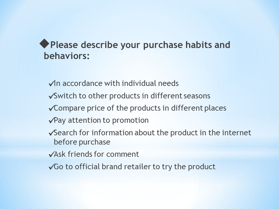  Please describe your purchase habits and behaviors: In accordance with individual needs Switch to other products in different seasons Compare price
