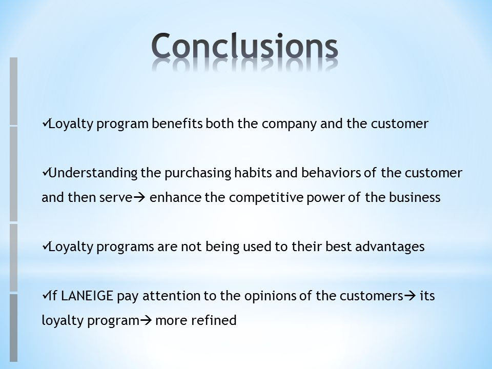 Loyalty program benefits both the company and the customer Understanding the purchasing habits and behaviors of the customer and then serve  enhance the competitive power of the business Loyalty programs are not being used to their best advantages If LANEIGE pay attention to the opinions of the customers  its loyalty program  more refined