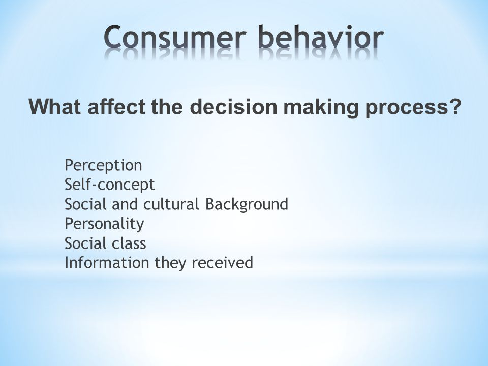 What affect the decision making process? Perception Self-concept Social and cultural Background Personality Social class Information they received