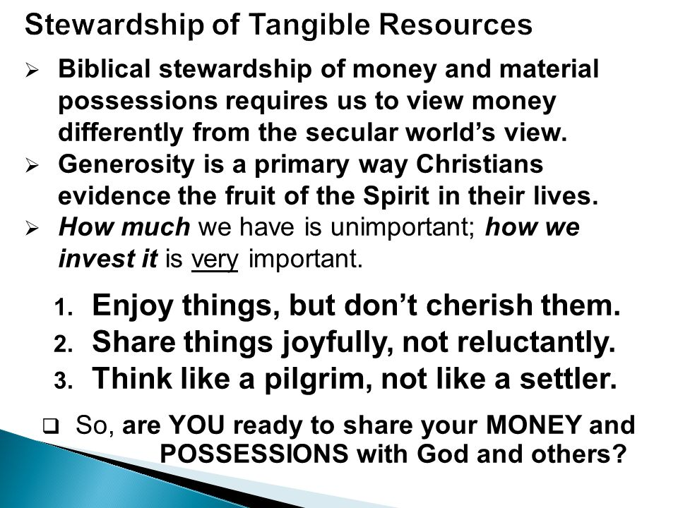  Biblical stewardship of money and material possessions requires us to view money differently from the secular world's view.  Generosity is a primar