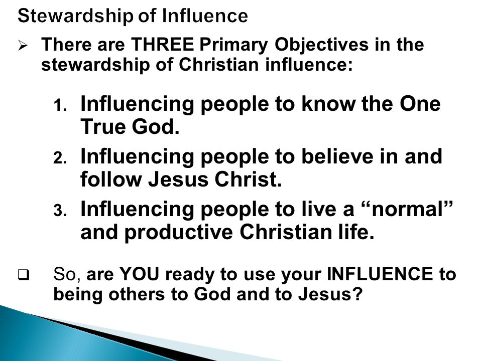  There are THREE Primary Objectives in the stewardship of Christian influence: 1.