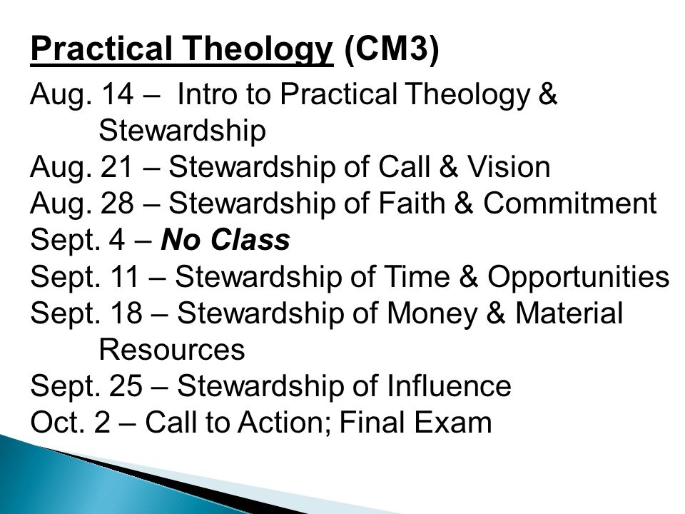Practical Theology (CM3) Aug. 14 – Intro to Practical Theology & Stewardship Aug. 21 – Stewardship of Call & Vision Aug. 28 – Stewardship of Faith & C