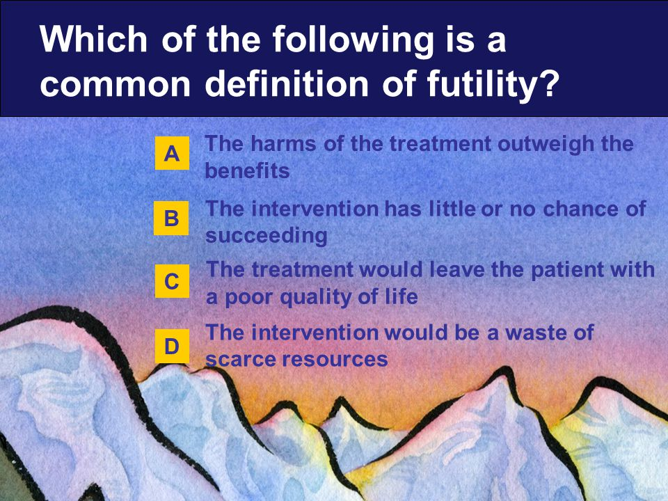 The harms of the treatment outweigh the benefits The treatment would leave the patient with a poor quality of life The intervention has little or no chance of succeeding The intervention would be a waste of scarce resources Which of the following is a common definition of futility.
