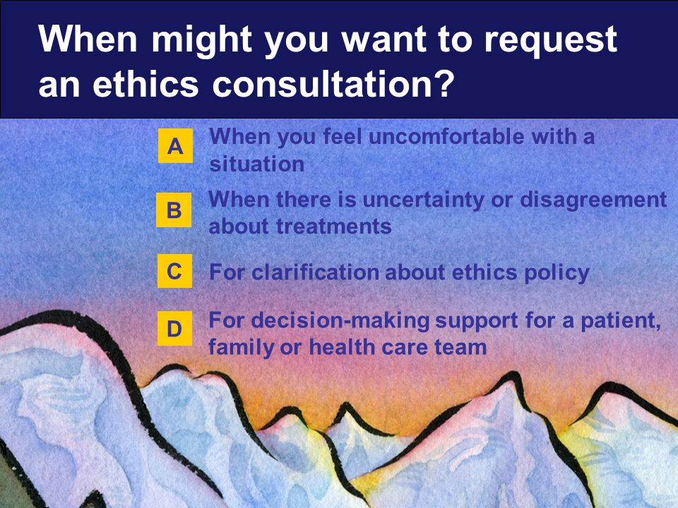 When you feel uncomfortable with a situation For clarification about ethics policy When there is uncertainty or disagreement about treatments For decision-making support for a patient, family or health care team When might you want to request an ethics consultation.