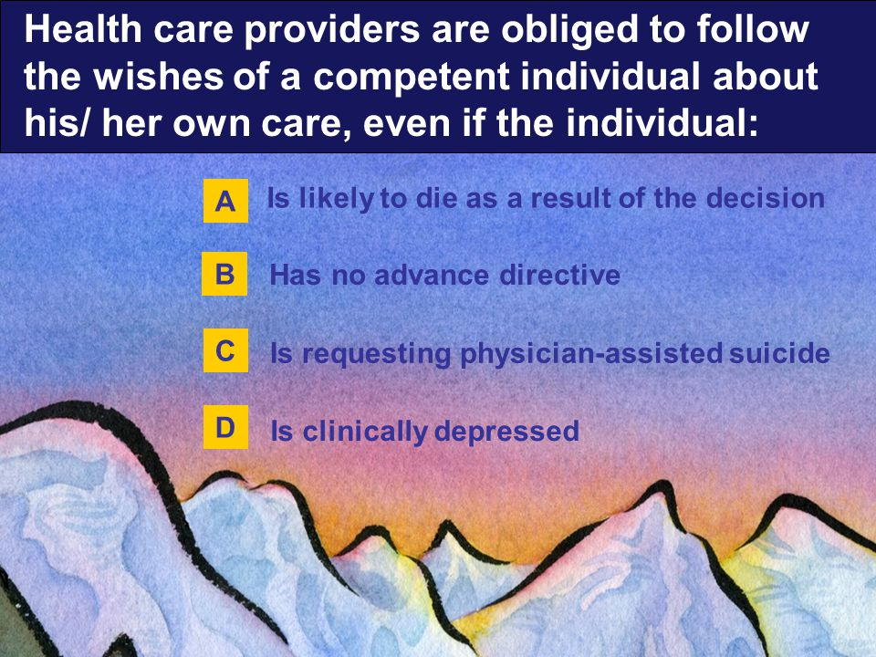 Is likely to die as a result of the decision Is requesting physician-assisted suicide Has no advance directive Is clinically depressed A B C D Health care providers are obliged to follow the wishes of a competent individual about his/ her own care, even if the individual: