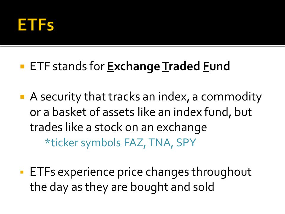  ETF stands for Exchange Traded Fund  A security that tracks an index, a commodity or a basket of assets like an index fund, but trades like a stock on an exchange *ticker symbols FAZ, TNA, SPY  ETFs experience price changes throughout the day as they are bought and sold