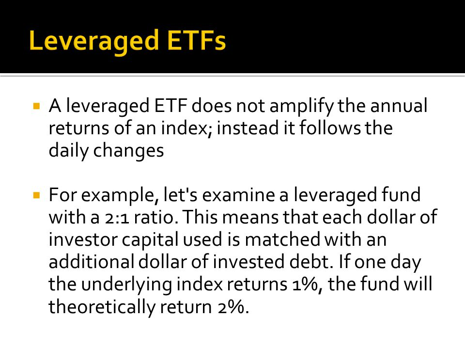  A leveraged ETF does not amplify the annual returns of an index; instead it follows the daily changes  For example, let s examine a leveraged fund with a 2:1 ratio.