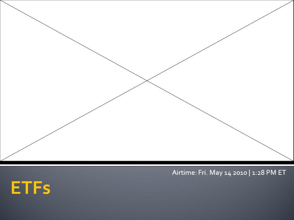 ETFs Airtime: Fri. May 14 2010 | 1:28 PM ET