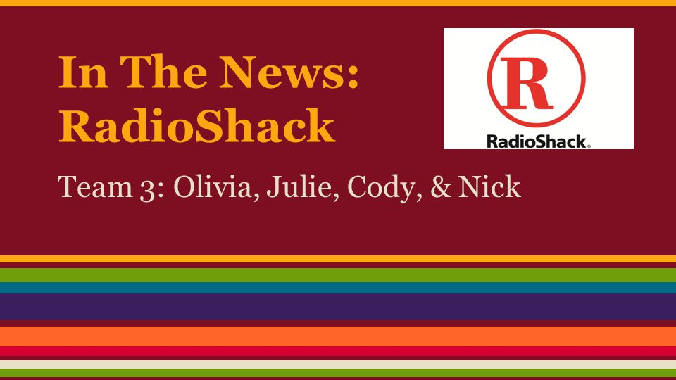 In The News: RadioShack Team 3: Olivia, Julie, Cody, & Nick
