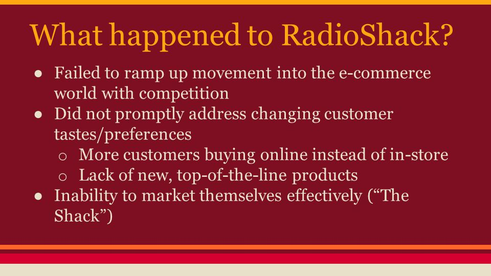 What happened to RadioShack? ● Failed to ramp up movement into the e-commerce world with competition ● Did not promptly address changing customer tast