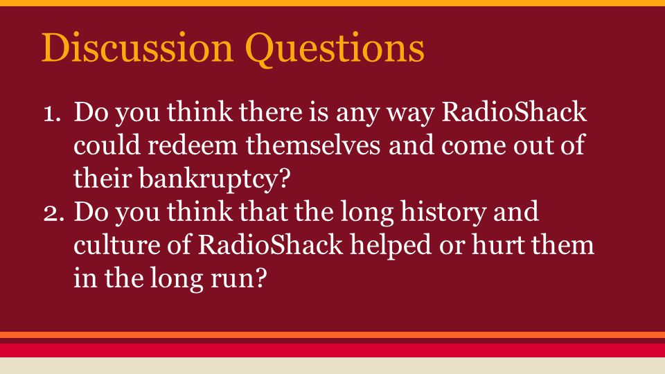Discussion Questions 1.Do you think there is any way RadioShack could redeem themselves and come out of their bankruptcy? 2.Do you think that the long