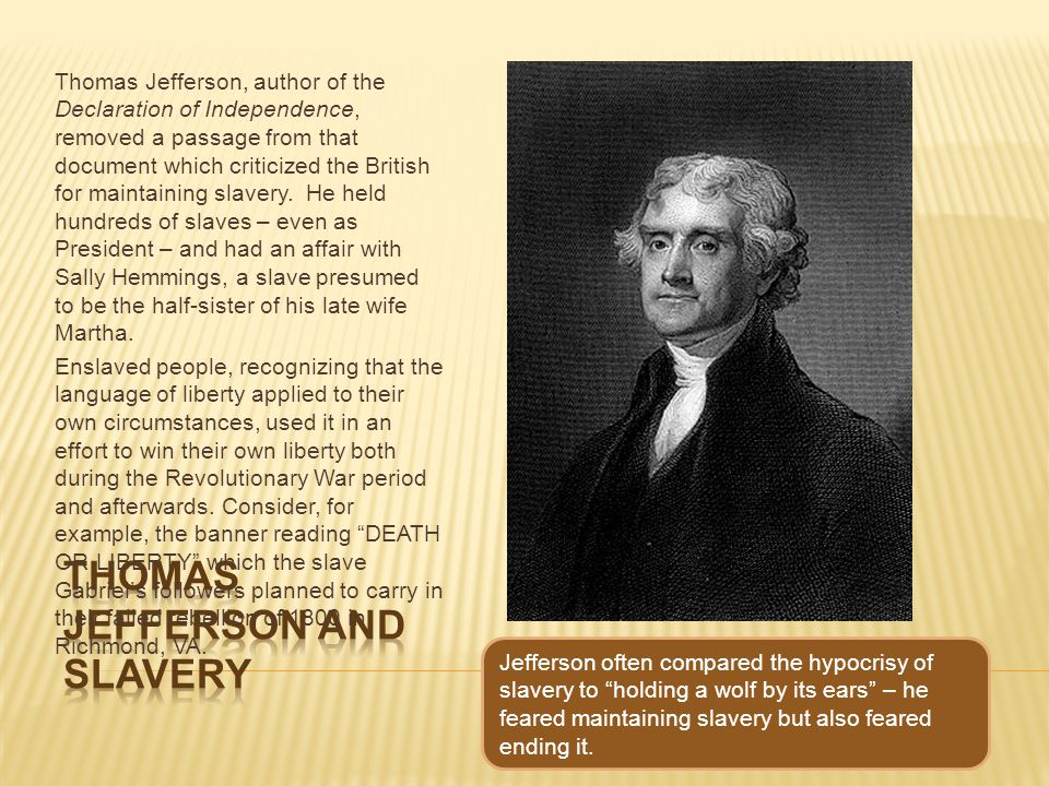 Thomas Jefferson, author of the Declaration of Independence, removed a passage from that document which criticized the British for maintaining slavery