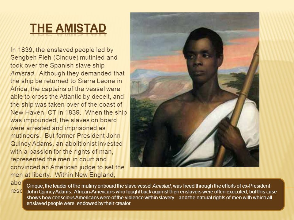 In 1839, the enslaved people led by Sengbeh Pieh (Cinque) mutinied and took over the Spanish slave ship Amistad. Although they demanded that the ship