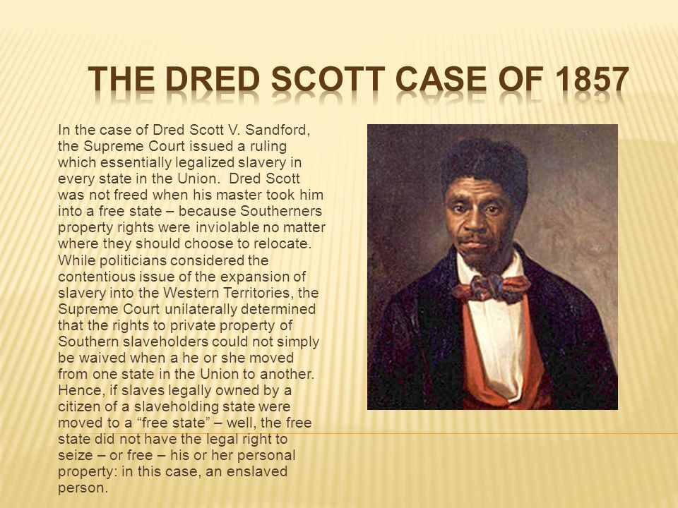 In the case of Dred Scott V. Sandford, the Supreme Court issued a ruling which essentially legalized slavery in every state in the Union. Dred Scott w