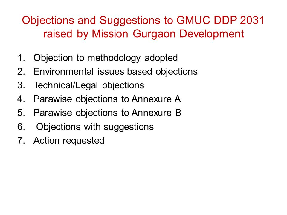 Objections and Suggestions to GMUC DDP 2031 raised by Mission Gurgaon Development 1.Objection to methodology adopted 2.Environmental issues based objections 3.Technical/Legal objections 4.Parawise objections to Annexure A 5.Parawise objections to Annexure B 6.