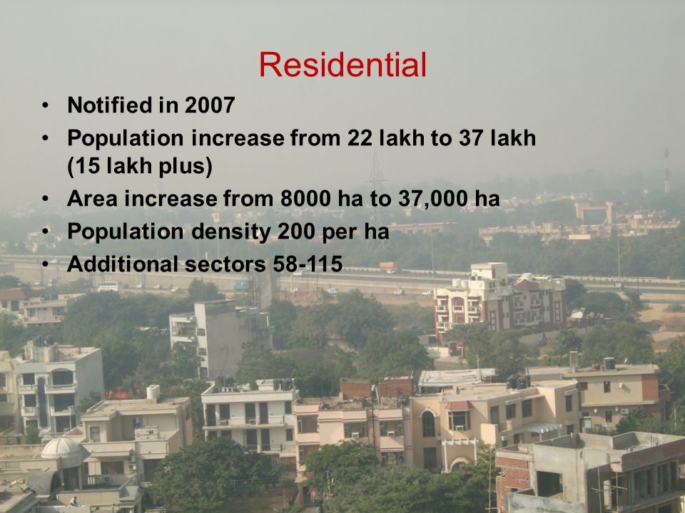 Residential Notified in 2007 Population increase from 22 lakh to 37 lakh (15 lakh plus) Area increase from 8000 ha to 37,000 ha Population density 200
