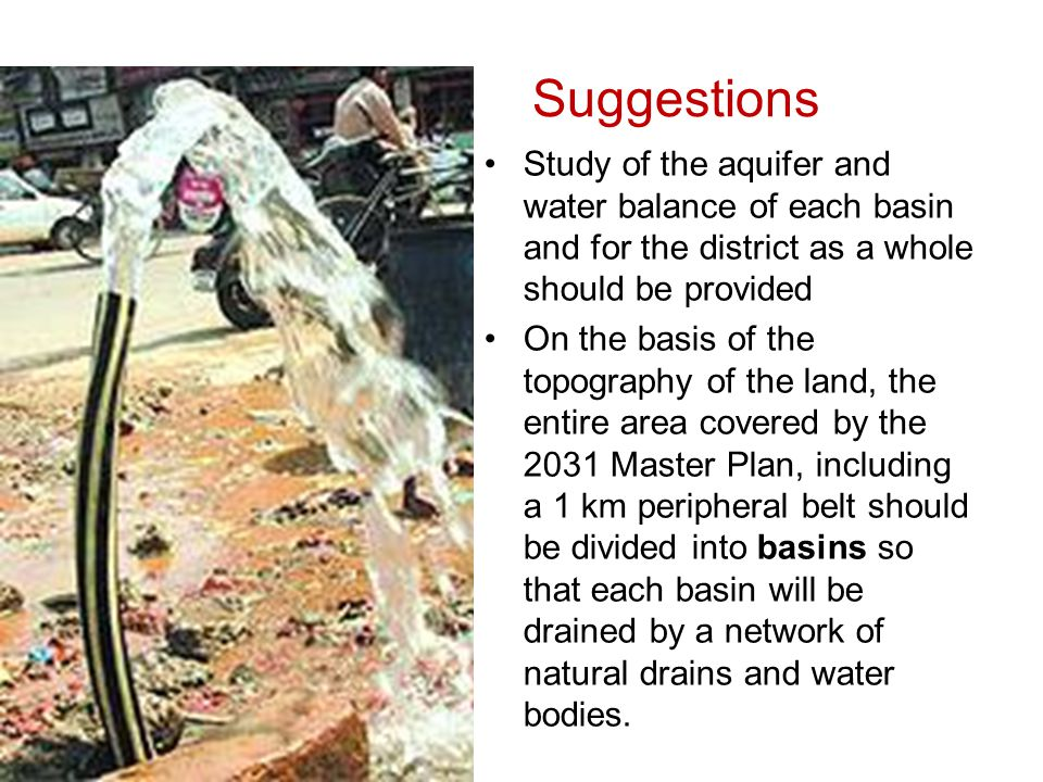 Suggestions Study of the aquifer and water balance of each basin and for the district as a whole should be provided On the basis of the topography of the land, the entire area covered by the 2031 Master Plan, including a 1 km peripheral belt should be divided into basins so that each basin will be drained by a network of natural drains and water bodies.