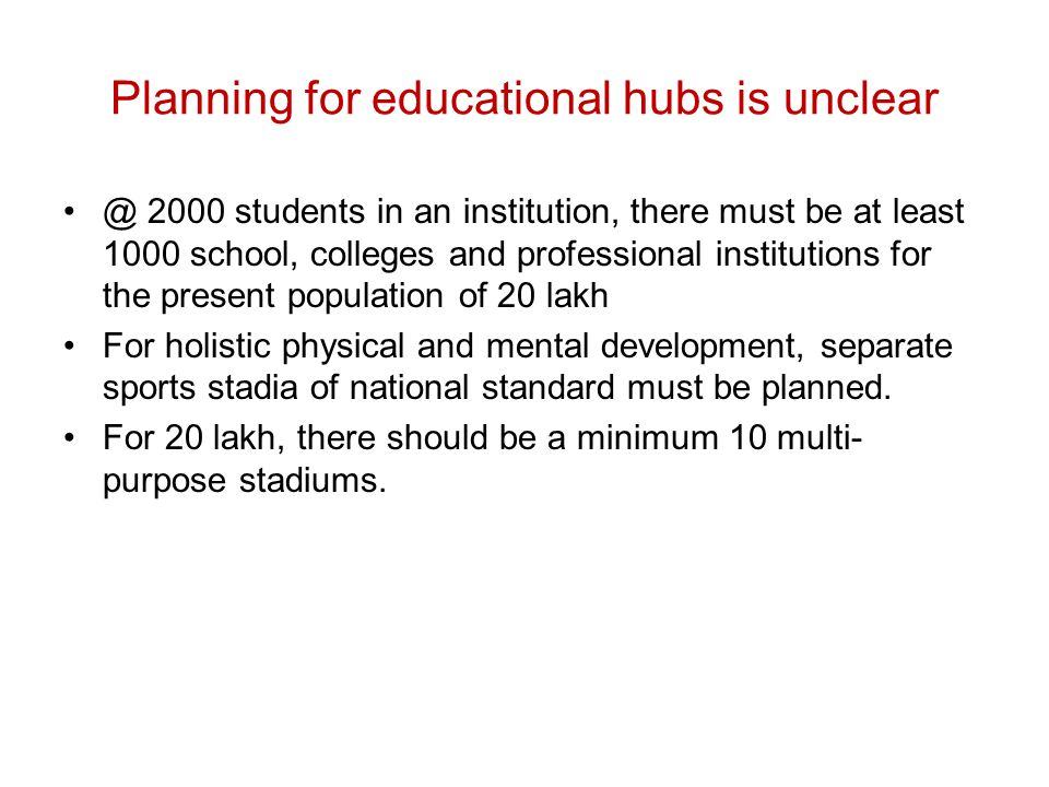 Planning for educational hubs is unclear @ 2000 students in an institution, there must be at least 1000 school, colleges and professional institutions for the present population of 20 lakh For holistic physical and mental development, separate sports stadia of national standard must be planned.
